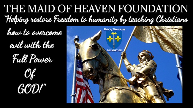 THE MAID OF HEAVEN FOUNDATION - Helping Restore Freedom To Humanity By Teaching Christians To Overcome Evil With The Full Power Of God!